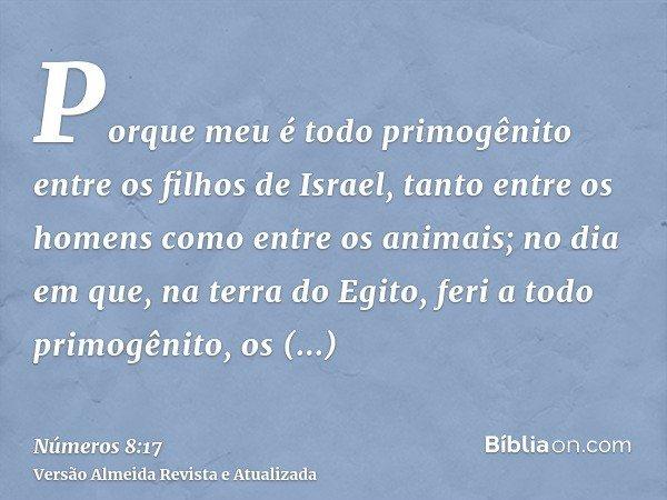 Porque meu é todo primogênito entre os filhos de Israel, tanto entre os homens como entre os animais; no dia em que, na terra do Egito, feri a todo primogênito,