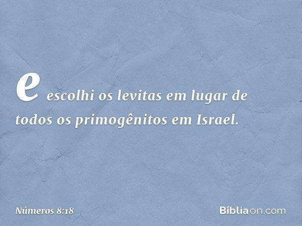 e escolhi os levitas em lugar de todos os primogênitos em Israel. -- Números 8:18