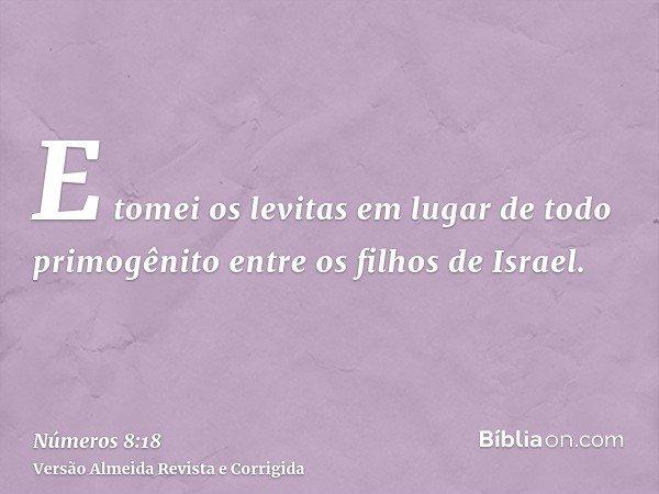 E tomei os levitas em lugar de todo primogênito entre os filhos de Israel.