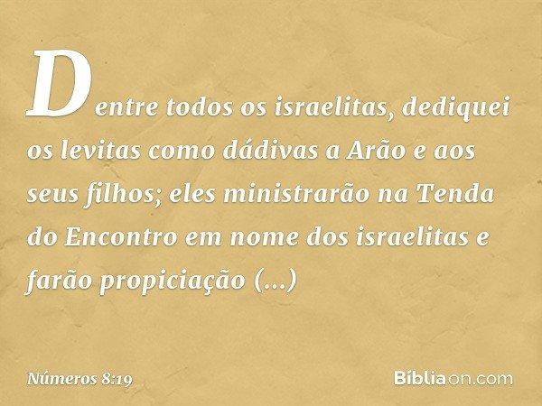 Dentre todos os israelitas, dediquei os levitas como dádivas a Arão e aos seus filhos; eles ministrarão na Tenda do Encontro em nome dos israelitas e farão prop