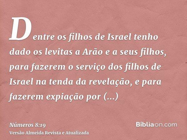 Dentre os filhos de Israel tenho dado os levitas a Arão e a seus filhos, para fazerem o serviço dos filhos de Israel na tenda da revelação, e para fazerem expia