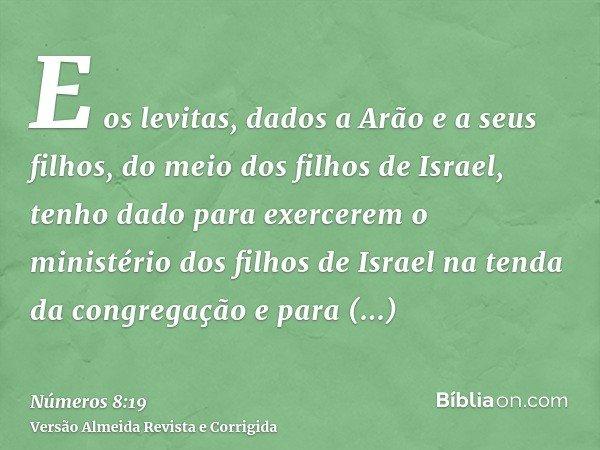 E os levitas, dados a Arão e a seus filhos, do meio dos filhos de Israel, tenho dado para exercerem o ministério dos filhos de Israel na tenda da congregação e