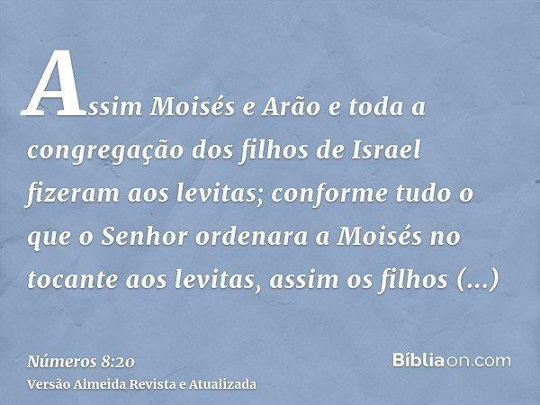 Assim Moisés e Arão e toda a congregação dos filhos de Israel fizeram aos levitas; conforme tudo o que o Senhor ordenara a Moisés no tocante aos levitas, assim