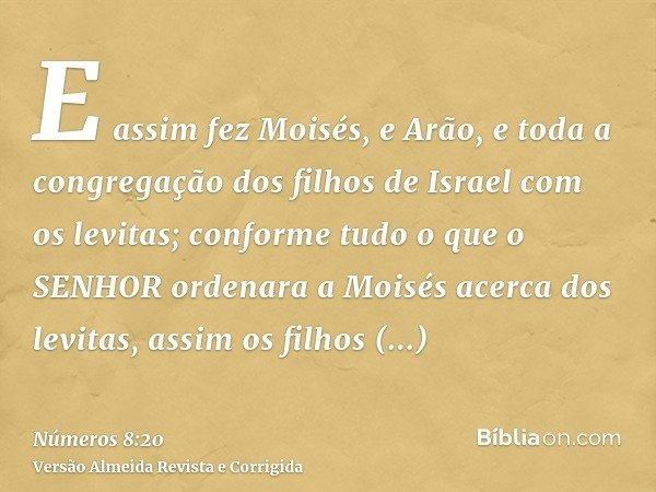 E assim fez Moisés, e Arão, e toda a congregação dos filhos de Israel com os levitas; conforme tudo o que o SENHOR ordenara a Moisés acerca dos levitas, assim o