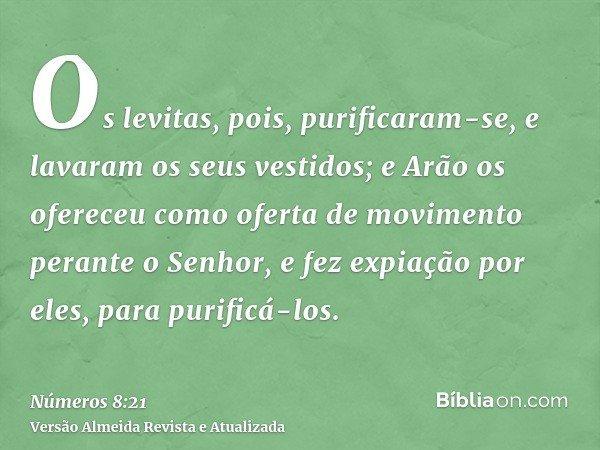 Os levitas, pois, purificaram-se, e lavaram os seus vestidos; e Arão os ofereceu como oferta de movimento perante o Senhor, e fez expiação por eles, para purifi