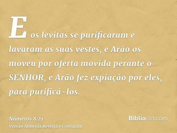 E os levitas se purificaram e lavaram as suas vestes, e Arão os moveu por oferta movida perante o SENHOR, e Arão fez expiação por eles, para purificá-los.