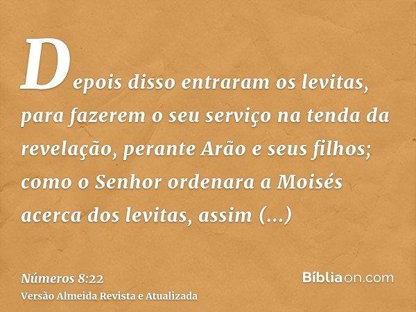 Depois disso entraram os levitas, para fazerem o seu serviço na tenda da revelação, perante Arão e seus filhos; como o Senhor ordenara a Moisés acerca dos levit