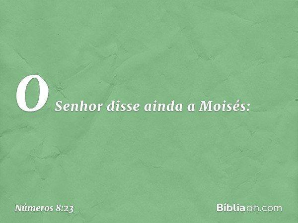 O Senhor disse ainda a Moisés: -- Números 8:23