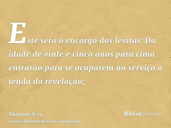 Este será o encargo dos levitas: Da idade de vinte e cinco anos para cima entrarão para se ocuparem no serviço a tenda da revelação;