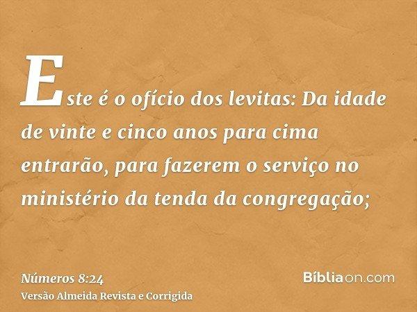 Este é o ofício dos levitas: Da idade de vinte e cinco anos para cima entrarão, para fazerem o serviço no ministério da tenda da congregação;