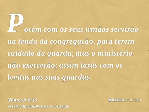 Porém com os seus irmãos servirão na tenda da congregação, para terem cuidado da guarda; mas o ministério não exercerão; assim farás com os levitas nas suas gua