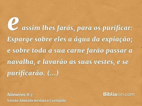 e assim lhes farás, para os purificar: Esparge sobre eles a água da expiação; e sobre toda a sua carne farão passar a navalha, e lavarão as suas vestes, e se pu