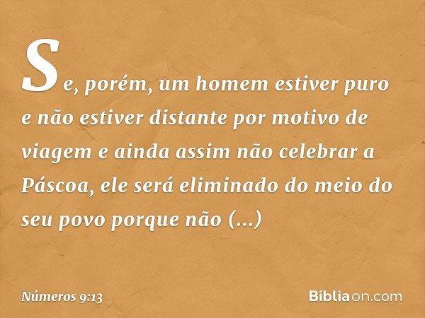 Se, porém, um homem estiver puro e não estiver distante por motivo de viagem e ainda assim não celebrar a Páscoa, ele será eliminado do meio do seu povo porque