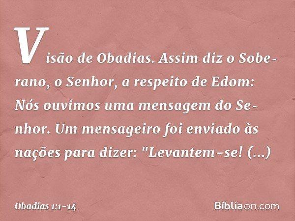 """Visão de Obadias. Assim diz o Soberano, o Senhor, a respeito de Edom: Nós ouvimos uma mensagem do Senhor. Um mensageiro foi enviado às nações para dizer: """"Lev"""