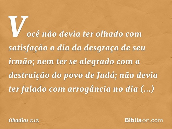 Você não devia ter olhado com satisfação o dia da desgraça de seu irmão; nem ter se alegrado com a destruição do povo de Judá; não devia ter falado com arrogân