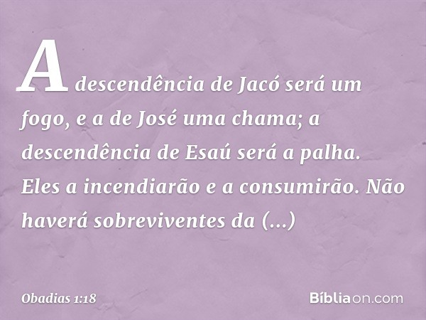 A descendência de Jacó será um fogo, e a de José uma chama; a descendência de Esaú será a palha. Eles a incendiarão e a consumirão. Não haverá sobreviventes da