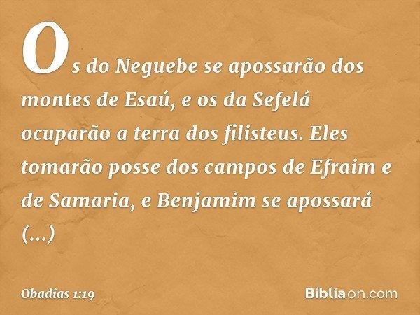 Os do Neguebe se apossarão dos montes de Esaú, e os da Sefelá ocuparão a terra dos filisteus. Eles tomarão posse dos campos de Efraim e de Samaria, e Benjamim s