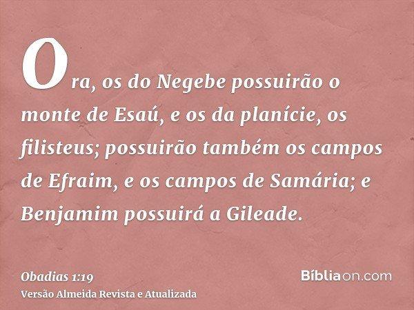 Ora, os do Negebe possuirão o monte de Esaú, e os da planície, os filisteus; possuirão também os campos de Efraim, e os campos de Samária; e Benjamim possuirá a