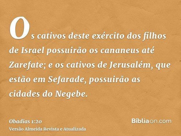 Os cativos deste exército dos filhos de Israel possuirão os cananeus até Zarefate; e os cativos de Jerusalém, que estão em Sefarade, possuirão as cidades do Neg
