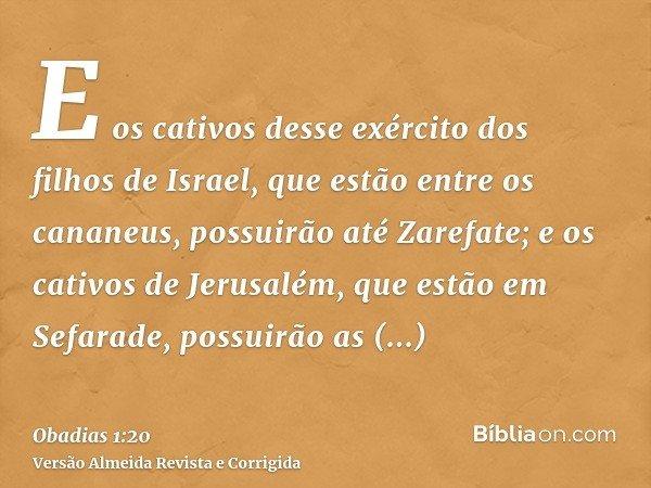 E os cativos desse exército dos filhos de Israel, que estão entre os cananeus, possuirão até Zarefate; e os cativos de Jerusalém, que estão em Sefarade, possuir