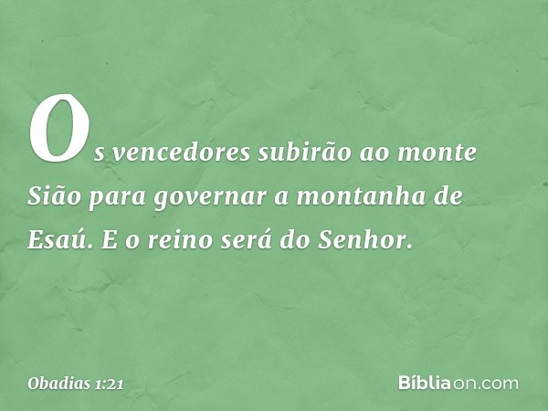 Os vencedores subirão ao monte Sião para governar a montanha de Esaú. E o reino será do Senhor. -- Obadias 1:21