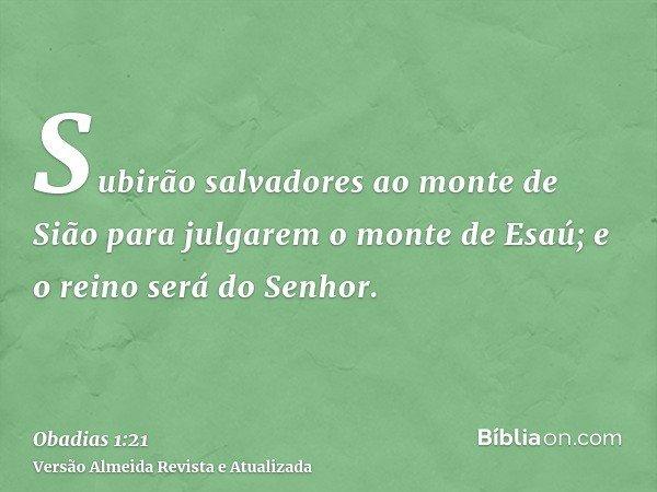Subirão salvadores ao monte de Sião para julgarem o monte de Esaú; e o reino será do Senhor.