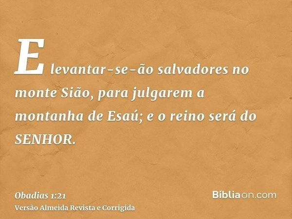 E levantar-se-ão salvadores no monte Sião, para julgarem a montanha de Esaú; e o reino será do SENHOR.