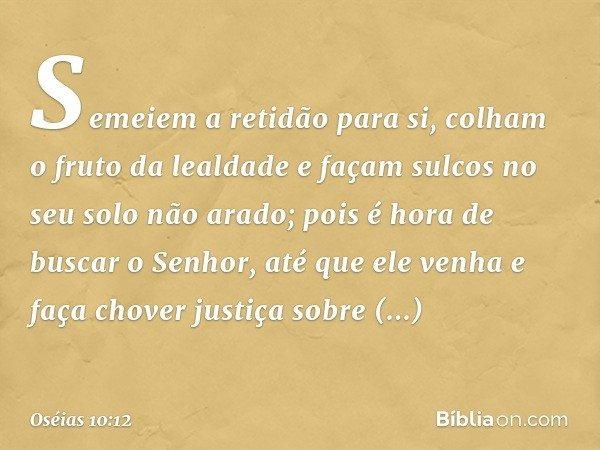 Semeiem a retidão para si, colham o fruto da lealdade e façam sulcos no seu solo não arado; pois é hora de buscar o Senhor, até que ele venha e faça chover just