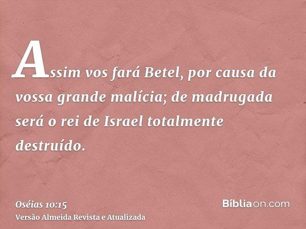 Assim vos fará Betel, por causa da vossa grande malícia; de madrugada será o rei de Israel totalmente destruído.