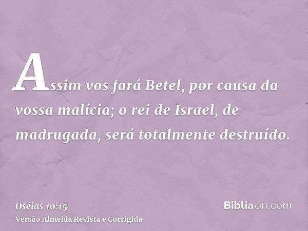 Assim vos fará Betel, por causa da vossa malícia; o rei de Israel, de madrugada, será totalmente destruído.