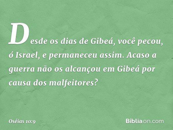 """""""Desde os dias de Gibeá, você pecou, ó Israel, e permaneceu assim. Acaso a guerra não os alcançou em Gibeá por causa dos malfeitores? -- Oséias 10:9"""