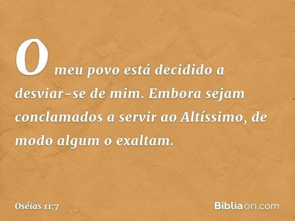 O meu povo está decidido a desviar-se de mim. Embora sejam conclamados a servir ao Altíssimo, de modo algum o exaltam. -- Oséias 11:7