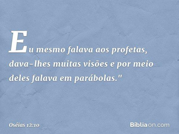 """Eu mesmo falava aos profetas, dava-lhes muitas visões e por meio deles falava em parábolas."""" -- Oséias 12:10"""