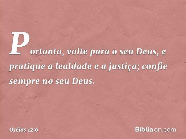 Portanto, volte para o seu Deus, e pratique a lealdade e a justiça; confie sempre no seu Deus. -- Oséias 12:6