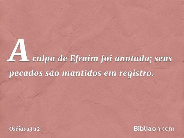 A culpa de Efraim foi anotada; seus pecados são mantidos em registro. -- Oséias 13:12