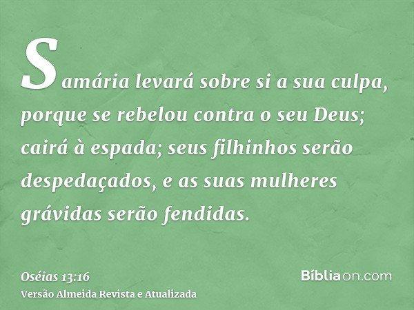 Samária levará sobre si a sua culpa, porque se rebelou contra o seu Deus; cairá à espada; seus filhinhos serão despedaçados, e as suas mulheres grávidas serão f