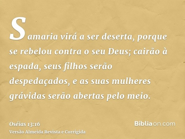 Samaria virá a ser deserta, porque se rebelou contra o seu Deus; cairão à espada, seus filhos serão despedaçados, e as suas mulheres grávidas serão abertas pelo