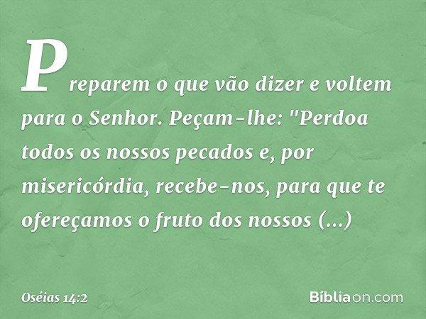 """Preparem o que vão dizer e voltem para o Senhor. Peçam-lhe: """"Perdoa todos os nossos pecados e, por misericórdia, recebe-nos, para que te ofereçamos o fruto dos"""