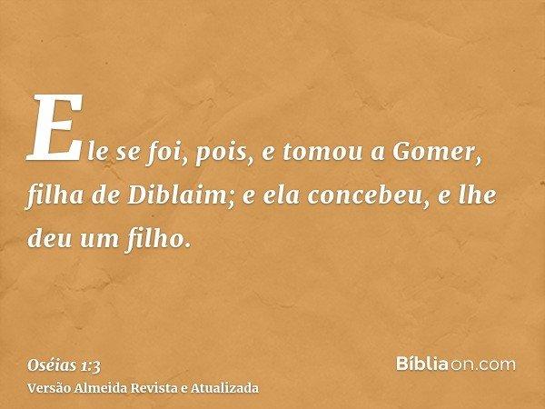 Ele se foi, pois, e tomou a Gomer, filha de Diblaim; e ela concebeu, e lhe deu um filho.