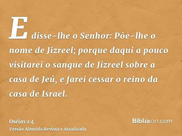 E disse-lhe o Senhor: Põe-lhe o nome de Jizreel; porque daqui a pouco visitarei o sangue de Jizreel sobre a casa de Jeú, e farei cessar o reino da casa de Israe