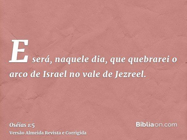 E será, naquele dia, que quebrarei o arco de Israel no vale de Jezreel.