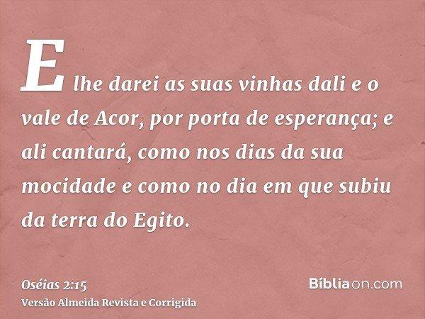 E lhe darei as suas vinhas dali e o vale de Acor, por porta de esperança; e ali cantará, como nos dias da sua mocidade e como no dia em que subiu da terra do Eg
