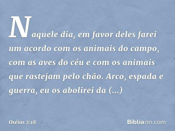 Naquele dia, em favor deles farei um acordo com os animais do campo, com as aves do céu e com os animais que rastejam pelo chão. Arco, espada e guerra, eu os ab