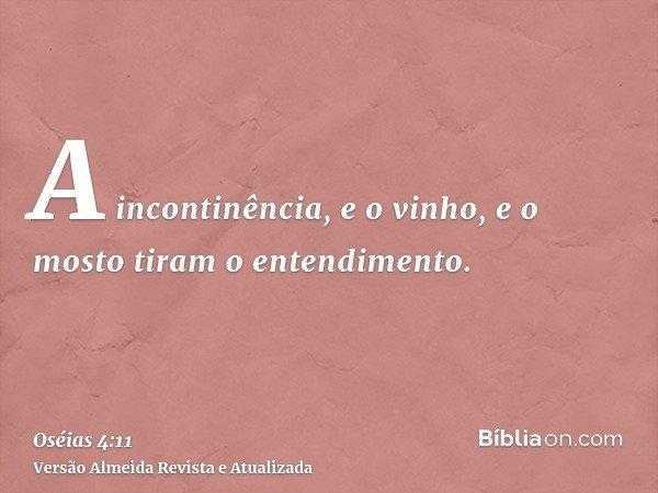 A incontinência, e o vinho, e o mosto tiram o entendimento.