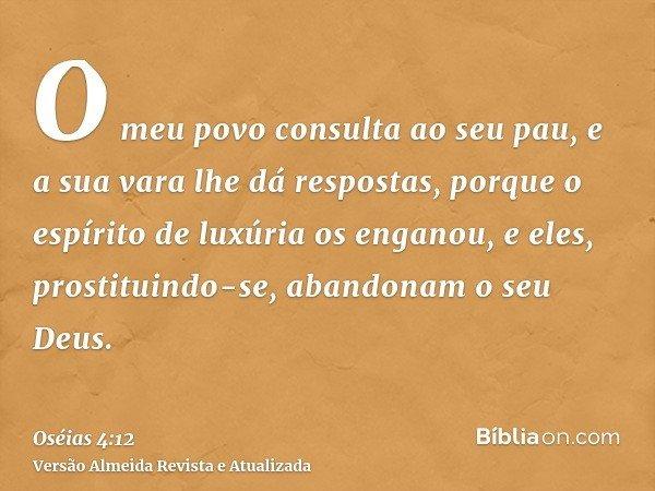 O meu povo consulta ao seu pau, e a sua vara lhe dá respostas, porque o espírito de luxúria os enganou, e eles, prostituindo-se, abandonam o seu Deus.