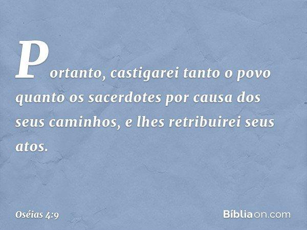 Portanto, castigarei tanto o povo quanto os sacerdotes por causa dos seus caminhos, e lhes retribuirei seus atos. -- Oséias 4:9