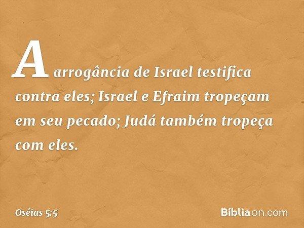 A arrogância de Israel testifica contra eles; Israel e Efraim tropeçam em seu pecado; Judá também tropeça com eles. -- Oséias 5:5