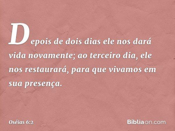 Depois de dois dias ele nos dará vida novamente; ao terceiro dia, ele nos restaurará, para que vivamos em sua presença. -- Oséias 6:2