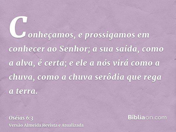Conheçamos, e prossigamos em conhecer ao Senhor; a sua saída, como a alva, é certa; e ele a nós virá como a chuva, como a chuva serôdia que rega a terra.