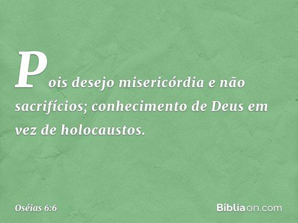 Pois desejo misericórdia e não sacrifícios; conhecimento de Deus em vez de holocaustos. -- Oséias 6:6